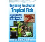 Beginning Freshwater Tropical Fish – Aquarium Set Up and Maintenance for Novice Aquarists