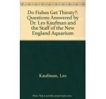 Do Fishes Get Thirsty?: Questions Answered by Dr. Les Kaufman and the Staff of the New England Aquarium