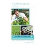 Hydroponics: The Ultimate Guide to Learning Hydroponics for Beginners: Master Hydroponic Gardening in 24 hours or less!