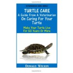 Turtle Care : A Guide From A Veterinarian On Caring For Your Turtle: Make Your Turtle Live For 50 Years Or More