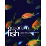 Aquarium Fish: A Definitive Guide To Identifying And Keeping Freshwater And Marine Fishes